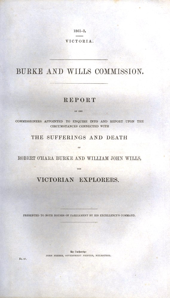 Report of the Commissioners Appointed to Enquire into and Report Upon the Circumstances Connected with the Sufferings and Death of Robert O'Hara Burke and William John Wills, the Victorian Explorers. BURKE, WILLS.