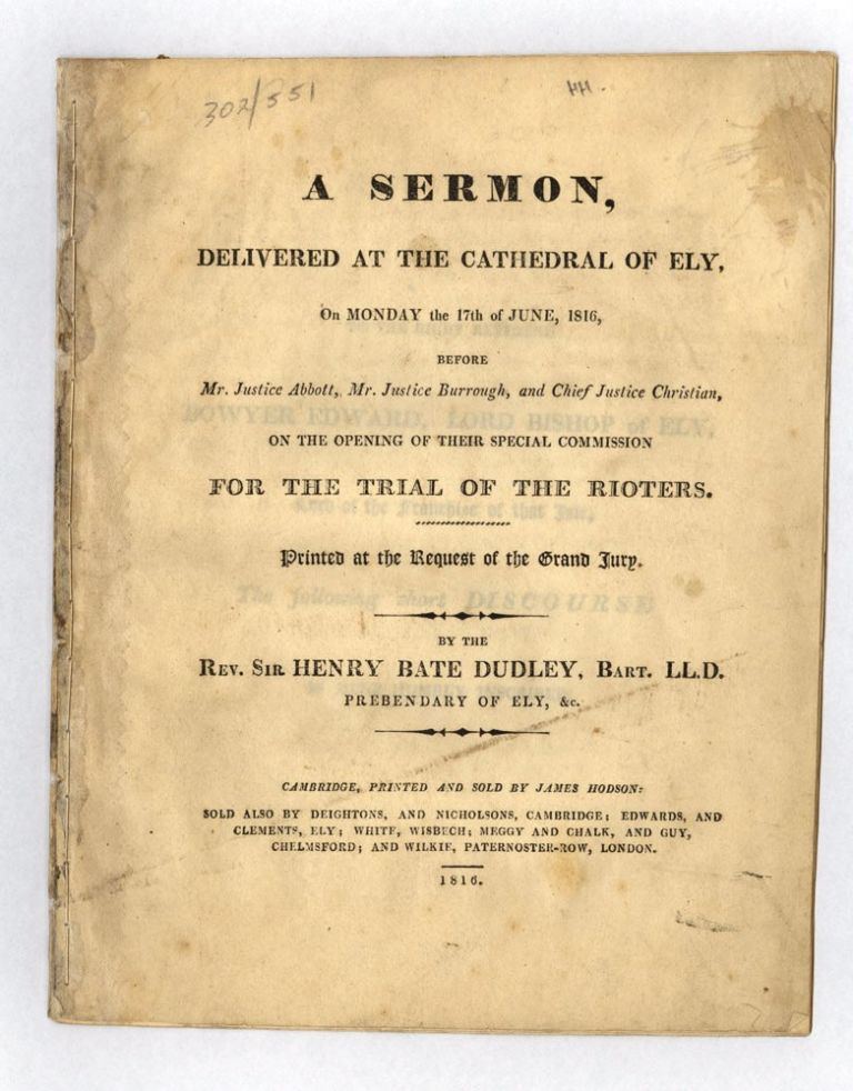 A Sermon, delivered at the Cathedral of Ely, on Monday the 17th June, 1816, before Mr. Justice Abbott, Mr. Justice Burrough, and Chief Justice Christian, on the opening of their special commission for the trial of the rioters. Reverend Sir Henry Bate DUDLEY.