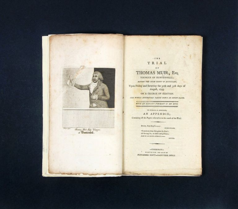 The Trial of Thomas Muir Esq. Younger of Huntershill; before the High Court of Justiciary, upon Friday and Saturday the 30th and 31st Days of August, 1793. On a charge of sedition. The whole accurately taken down in short-hand. With an elegant portrait of Mr. Muir. To which is annexed An appendix containing all the papers referred to in the course of the trial. SCOTTISH MARTYRS, Thomas MUIR.