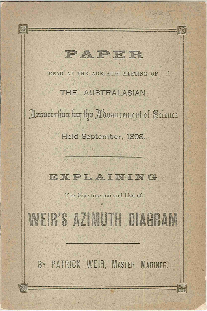Paper read at the Adelaide meeting of the Australasian Association for the Advancement of Science held September, 1893. Explaining he construction and use of Weir's azimuth diagram. Patrick WEIR.