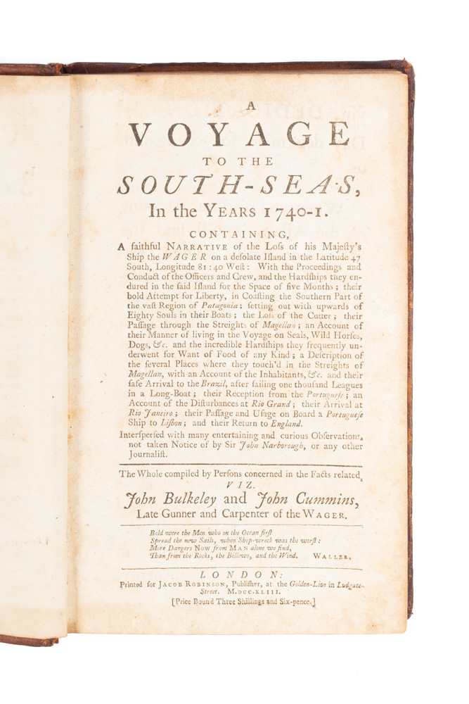 A Voyage to the South Seas, in the Years 1740-1. Containing, a faithful Narrative of the Loss of His Majesty's Ship the Wager on a desolate Island… With the Proceedings and Conduct of the Officers and Crew and Hardships they endured in the said Island for the Space of five Months; their bold Attempt for Liberty, in Coasting the Southern Part of the vast Region of Patagonia… [and many more adventures until:] their Passage and Usage on Board a Portugese Ship to Lisbon; and their Return to England…. John BULKELEY, John CUMMINS.