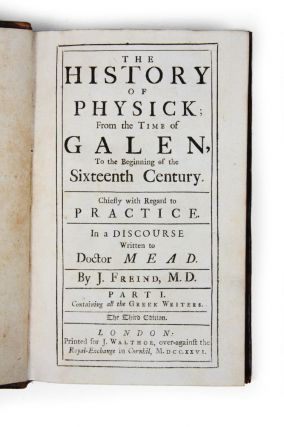 The History of Physick; from the time of Galen, to the beginning of the sixteenth century. Chiefly with regard to practice. In a discourse written to Doctor Mead.