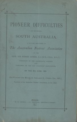 Pioneer Difficulties in Founding South Australia. A lecture delivered to the Australian Natives...