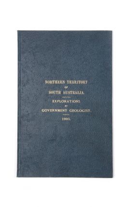 Northern Territory of South Australia, North-western District. Reports (Geological and General) Resulting from the Explorations made by the Government Geologist and Staff during 1905.