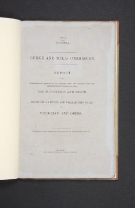 Report of the Commissioners Appointed to Enquire into and Report Upon the Circumstances Connected with the Sufferings and Death of Robert O'Hara Burke and William John Wills, the Victorian Explorers. BURKE AND WILLS COMMISSION.