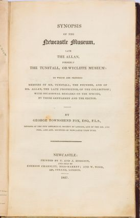 Synopsis of the Newcastle Museum, late The Allan, formerly The Tunstall, or Wycliffe Museum: to which are prefixed Memoirs of Mr. Tunstall, the founder, and of Mr. Allan, the Late Proprietor, of the Collection; with occasional remarks on the species, by those gentlemen and the editor.